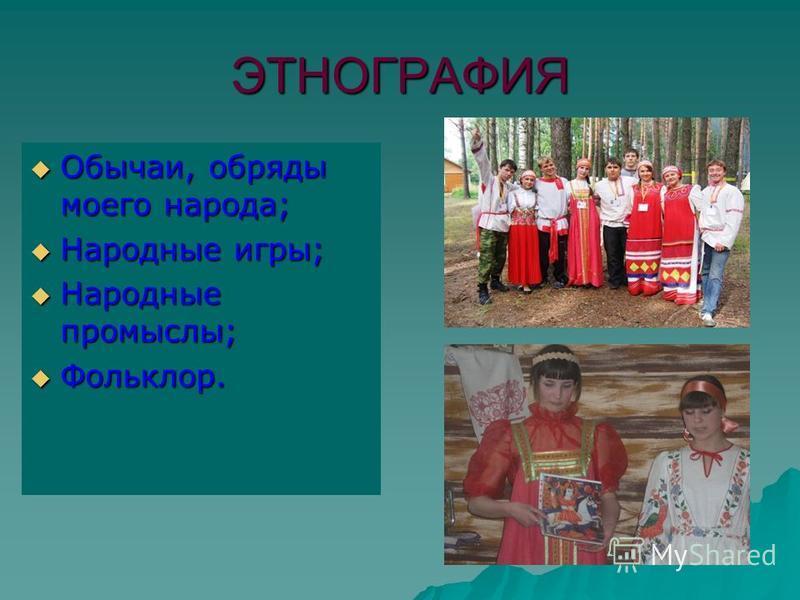 ЭТНОГРАФИЯ Обычаи, обряды моего народа; Обычаи, обряды моего народа; Народные игры; Народные игры; Народные промыслы; Народные промыслы; Фольклор. Фольклор.