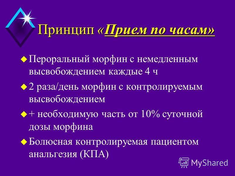 Принцип «Прием по часам» u Пероральный морфин с немедленным высвобождением каждые 4 ч u 2 раза/день морфин с контролируемым высвобождением u + необходимую часть от 10% суточной дозы морфина u Болюсная контролируемая пациентом анальгезия (КПА)