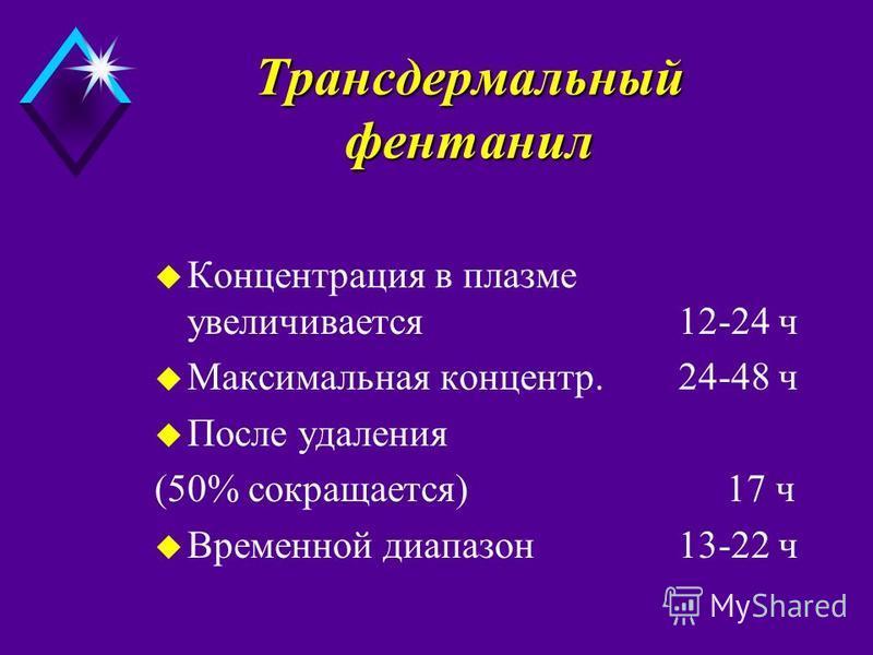 Tрансдермальный фентанил u Концентрация в плазме увеличивается 12-24 ч u Максимальная концентр.24-48 ч u После удаления (50% сокращается) 17 ч u Временной диапазон 13-22 ч