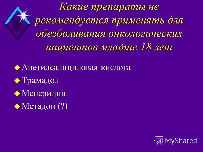 Какие препараты не рекомендуется применять для обезболивания онкологических пациентов младше 18 лет Какие препараты не рекомендуется применять для обезболивания онкологических пациентов младше 18 лет u Ацетилсалициловая кислота u Трамадол u Meперидин