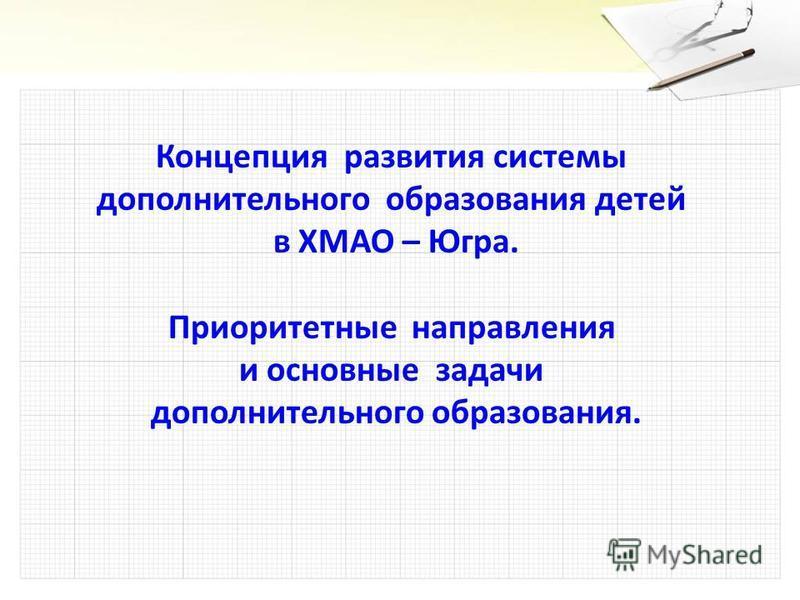 Концепция развития системы дополнительного образования детей в ХМАО – Югра. Приоритетные направления и основные задачи дополнительного образования.