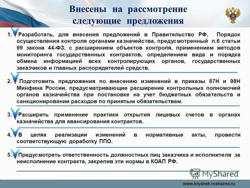 1. Разработать, для внесения предложений в Правительство РФ, Порядок осуществления контроля органами казначейства, предусмотренный п.6 статьи 99 закона 44-ФЗ, с расширением объектов контроля, применением методов мониторинга государственных контрактов