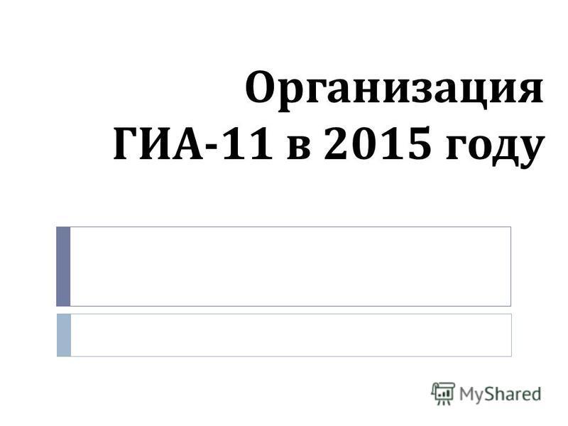 Организация ГИА -11 в 2015 году