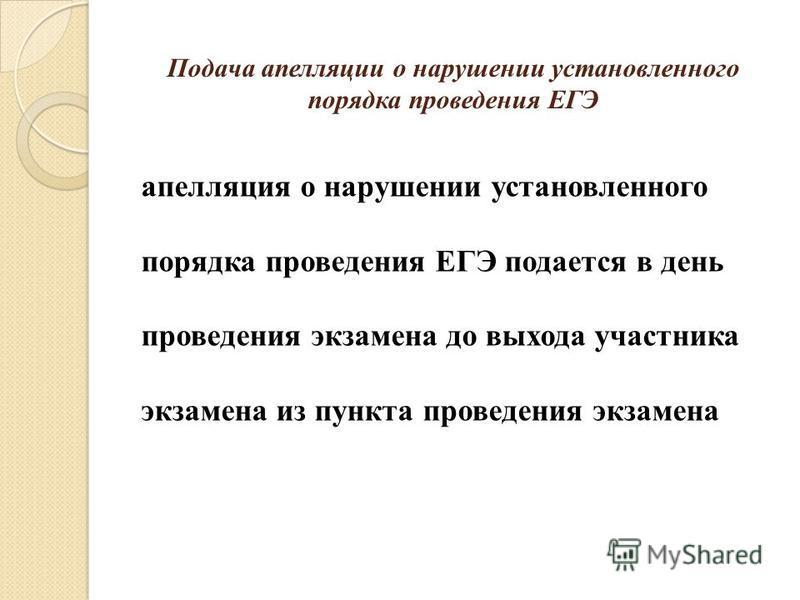 Подача апелляции о нарушении установленного порядка проведения ЕГЭ апелляция о нарушении установленного порядка проведения ЕГЭ подается в день проведения экзамена до выхода участника экзамена из пункта проведения экзамена