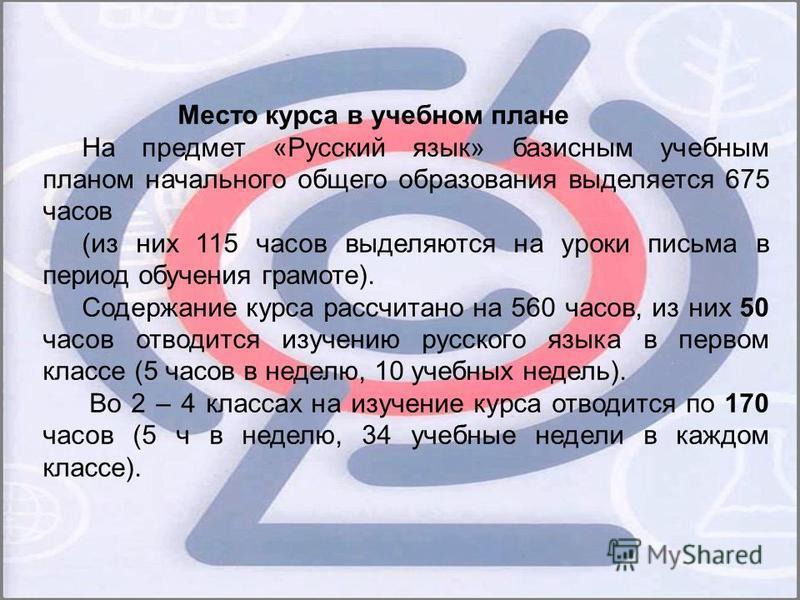 Место курса в учебном плане На предмет «Русский язык» базисным учебным планом начального общего образования выделяется 675 часов (из них 115 часов выделяются на уроки письма в период обучения грамоте). Содержание курса рассчитано на 560 часов, из них