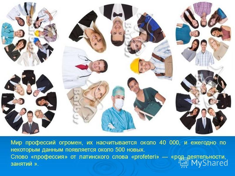 Мир профессий огромен, их насчитывается около 40 000, и ежегодно по некоторым данным появляется около 500 новых. Слово «профессия» от латинского слова «profeteri» «род деятельности, занятий ».