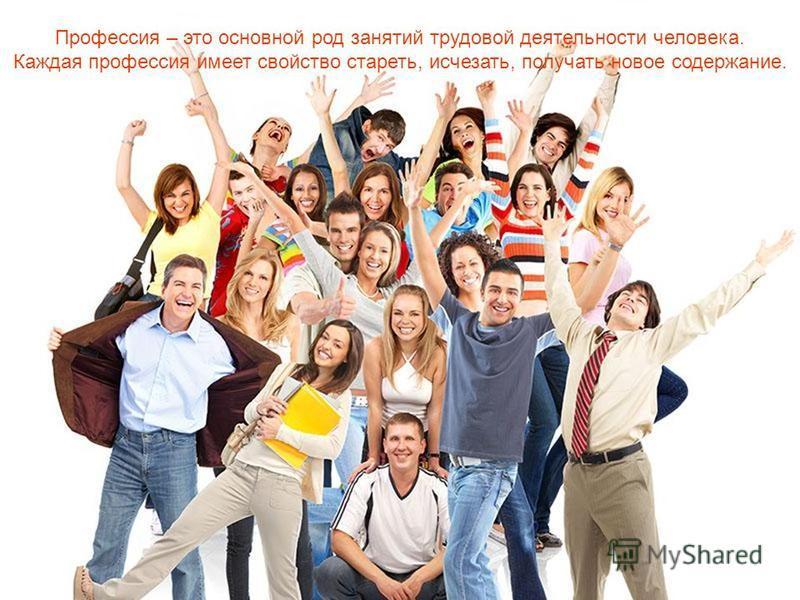 Профессия – это основной род занятий трудовой деятельности человека. Каждая профессия имеет свойство стареть, исчезать, получать новое содержание.