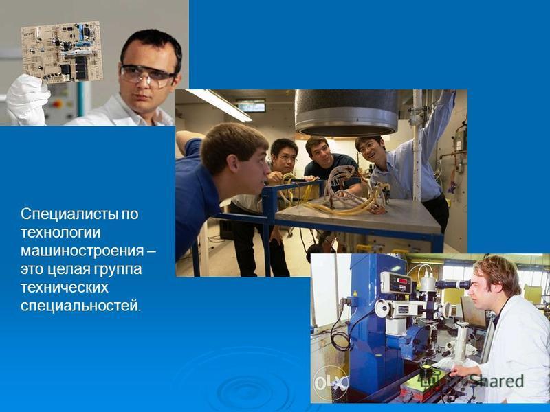 Специалисты по технологии машиностроения – это целая группа технических специальностей.