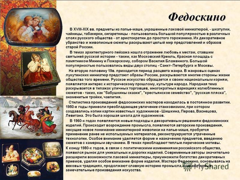 В XVIII-XIX вв. предметы из папье-маше, украшенные лаковой миниатюрой, - шкатулки, чайницы, табакерки, сигаретницы - пользовались большой популярностью в различных слоях русского общества - от аристократии до простого горожанина. Их декоративное убра