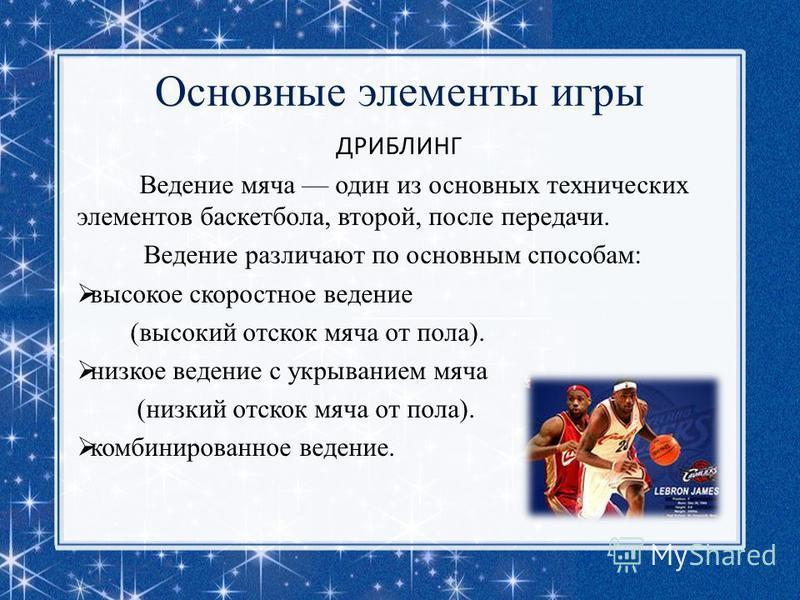 Основные элементы игры ДРИБЛИНГ Ведение мяча один из основных технических элементов баскетбола, второй, после передачи. Ведение различают по основным способам: высокое скоростное ведение (высокий отскок мяча от пола). низкое ведение с укрыванием мяча