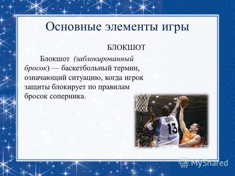 Основные элементы игры БЛОКШОТ Блокшот (заблокированный бросок) баскетбольный термин, означающий ситуацию, когда игрок защиты блокирует по правилам бросок соперника.