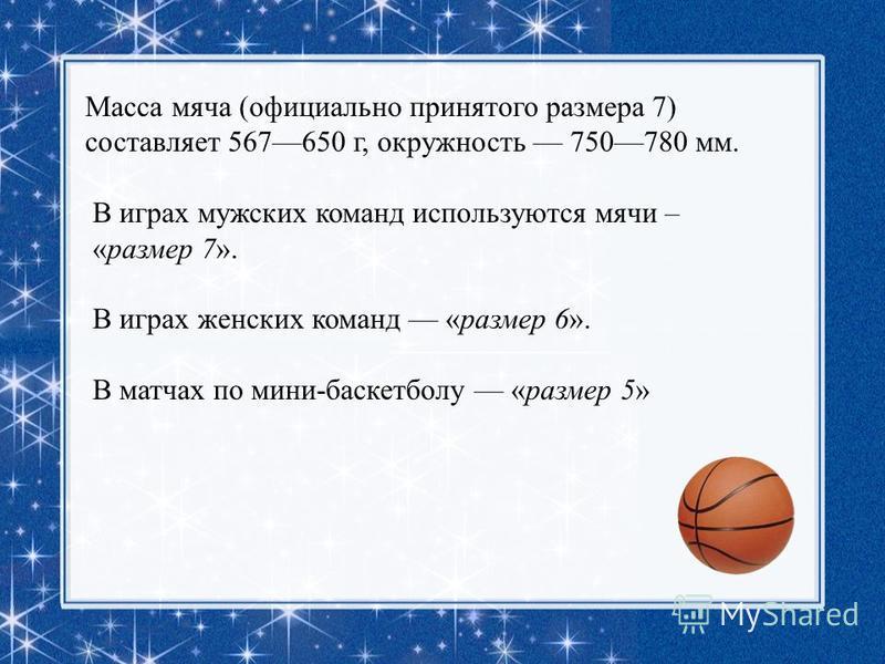Масса мяча (официально принятого размера 7) составляет 567650 г, окружность 750780 мм. В играх мужских команд используются мячи – «размер 7». В играх женских команд «размер 6». В матчах по мини-баскетболу «размер 5»