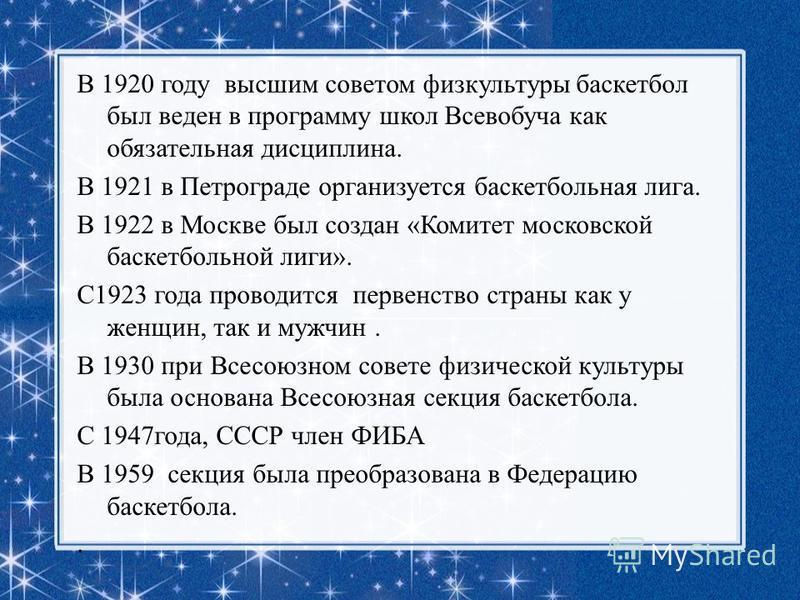 В 1920 году высшим советом физкультуры баскетбол был веден в программу школ Всевобуча как обязательная дисциплина. В 1921 в Петрограде организуется баскетбольная лига. В 1922 в Москве был создан «Комитет московской баскетбольной лиги». С1923 года про