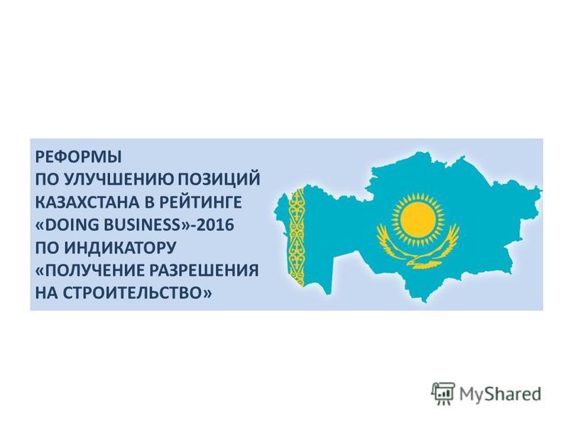 РЕФОРМЫ ПО УЛУЧШЕНИЮ ПОЗИЦИЙ КАЗАХСТАНА В РЕЙТИНГЕ «DOING BUSINESS»-2016 ПО ИНДИКАТОРУ «ПОЛУЧЕНИЕ РАЗРЕШЕНИЯ НА СТРОИТЕЛЬСТВО»