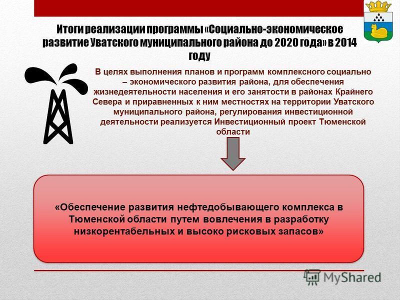 Итоги реализации программы «Социально-экономическое развитие Уватского муниципального района до 2020 года» в 2014 году В целях выполнения планов и программ комплексного социально – экономического развития района, для обеспечения жизнедеятельности нас
