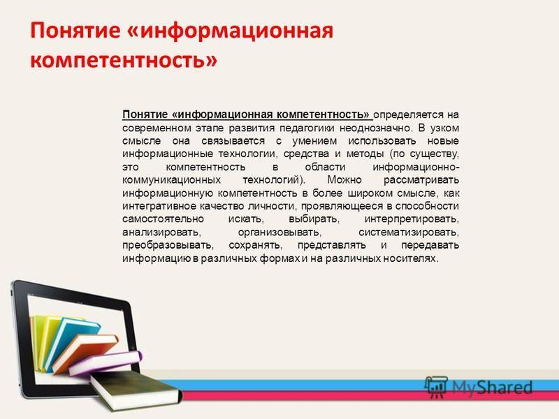 Понятие «информационная компетентность» Понятие «информационная компетентность» определяется на современном этапе развития педагогики неоднозначно. В узком смысле она связывается с умением использовать новые информационные технологии, средства и мето