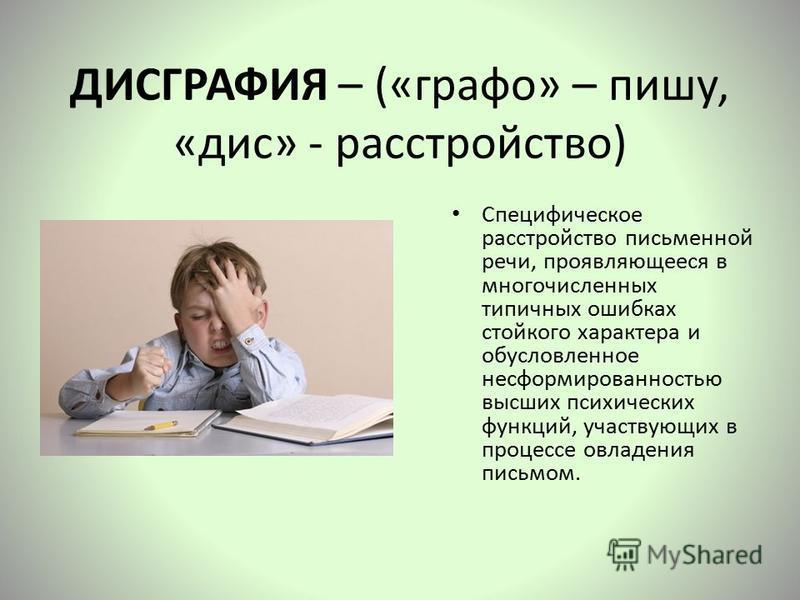 ДИСГРАФИЯ – («графо» – пишу, «диск» - расстройство) Специфическое расстройство письменной речи, проявляющееся в многочисленных типичных ошибках стойкого характера и обусловленное несформированностью высших психических функций, участвующих в процессе