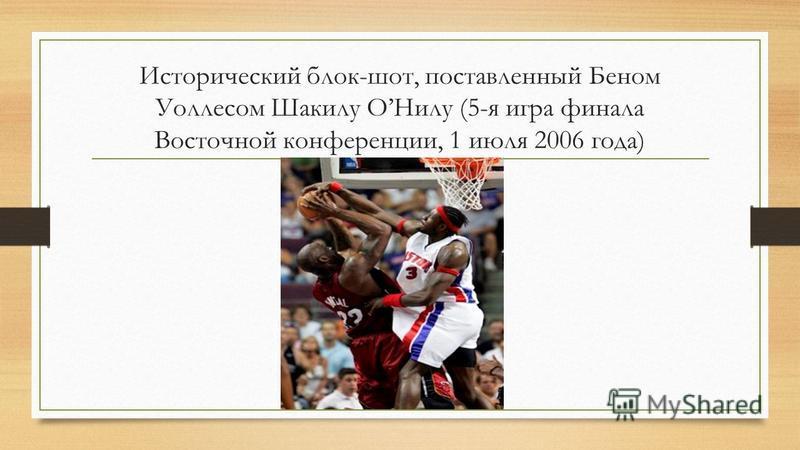 Исторический блок-шот, поставленный Беном Уоллесом Шакилу ОНилу (5-я игра финала Восточной конференции, 1 июля 2006 года)