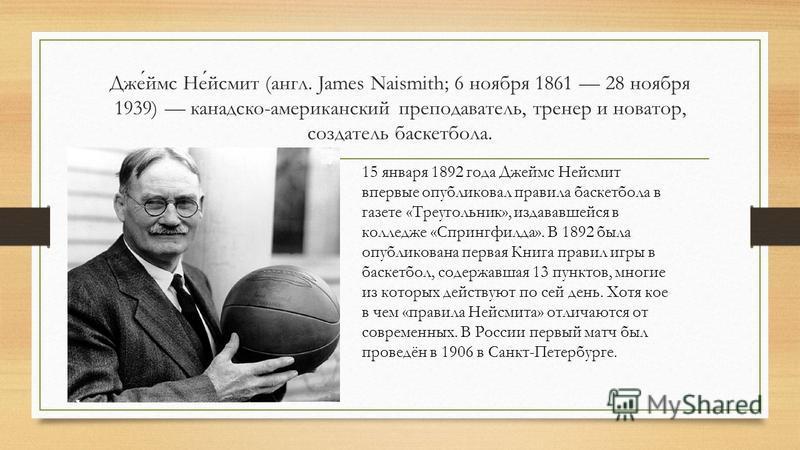 Джеймс Нейсмит (англ. James Naismith; 6 ноября 1861 28 ноября 1939) канадско-американский преподаватель, тренер и новатор, создатель баскетбола. 15 января 1892 года Джеймс Нейсмит впервые опубликовал правила баскетбола в газете «Треугольник», издавав