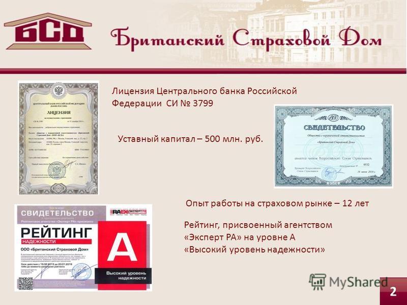 Лицензия Центрального банка Российской Федерации СИ 3799 Уставный капитал – 500 млн. руб. Опыт работы на страховом рынке – 12 лет Рейтинг, присвоенный агентством «Эксперт РА» на уровне А «Высокий уровень надежности» 2