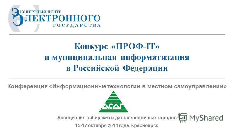 15-17 октября 2014 года, Красноярск Ассоциация сибирских и дальневосточных городов Конкурс «ПРОФ-IT» и муниципальная информатизация в Российской Федерации Конференция «Информационные технологии в местном самоуправлении»