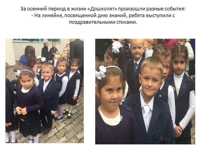 За осенний период в жизни «Дошколят» произошли разные события: - На линейке, посвященной дню знаний, ребята выступили с поздравительными стихами.