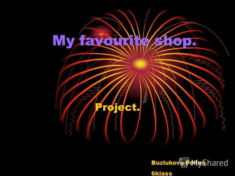 My favourite shop. Project. Buzlukova Polina 6klass