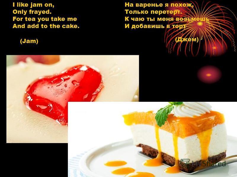 I like jam on, Only frayed. For tea you take me And add to the cake. На варенье я похож, Только перетерт. К чаю ты меня возьмешь И добавишь в торт (Jam) (Джем)