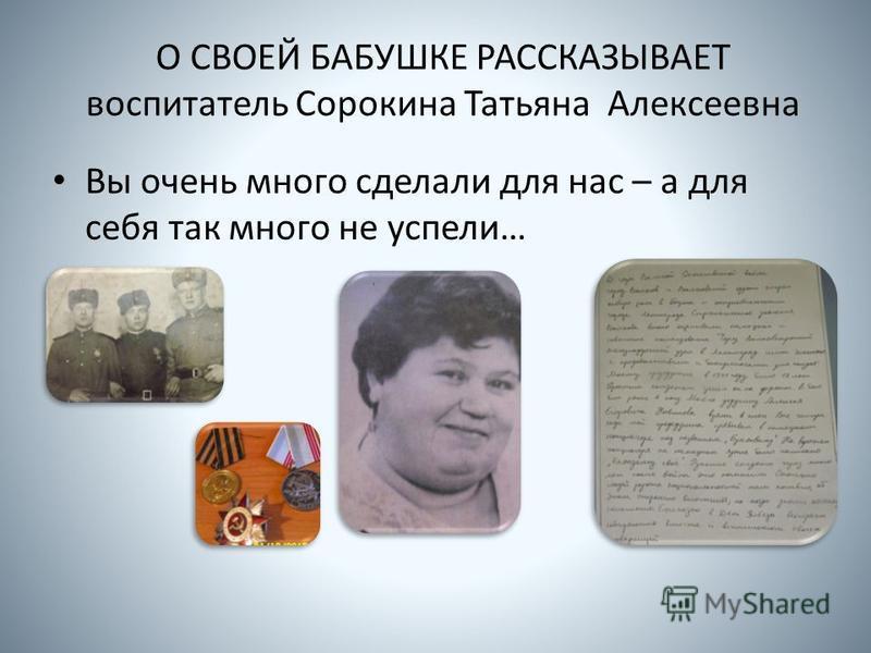 О СВОЕЙ БАБУШКЕ РАССКАЗЫВАЕТ воспитатель Сорокина Татьяна Алексеевна Вы очень много сделали для нас – а для себя так много не успели…