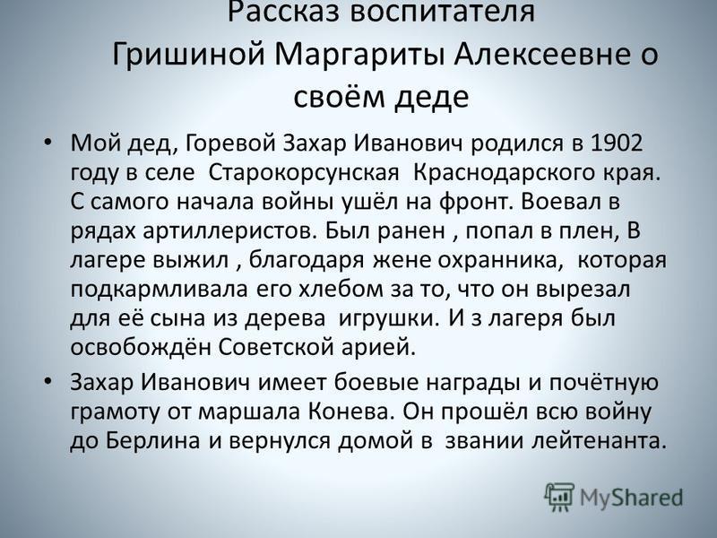 Рассказ воспитателя Гришиной Маргариты Алексеевне о своём деде Мой дед, Горевой Захар Иванович родился в 1902 году в селе Старокорсунская Краснодарского края. С самого начала войны ушёл на фронт. Воевал в рядах артиллеристов. Был ранен, попал в плен,