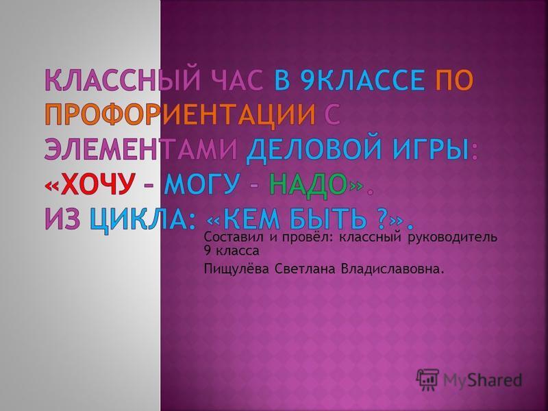Составил и провёл: классный руководитель 9 класса Пищулёва Светлана Владиславовна.