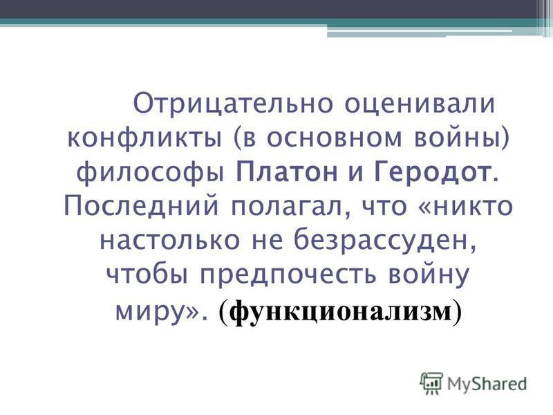 Отрицательно оценивали конфликты (в основном войны) философы Платон и Геродот. Последний полагал, что «никто настолько не безрассуден, чтобы предпочесть войну миру». (функционализм)