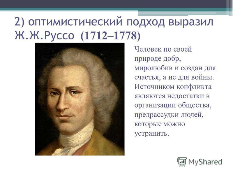 (1712–1778) 2) оптимистический подход выразил Ж.Ж.Руссо (1712–1778) Человек по своей природе добр, миролюбив и создан для счастья, а не для войны. Источником конфликта являются недостатки в организации общества, предрассудки людей, которые можно устр