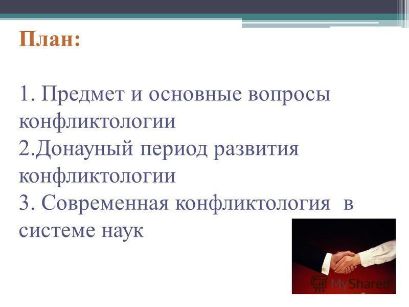 План: 1. Предмет и основные вопросы конфликтологии 2. Донауный период развития конфликтологии 3. Современная конфликтология в системе наук