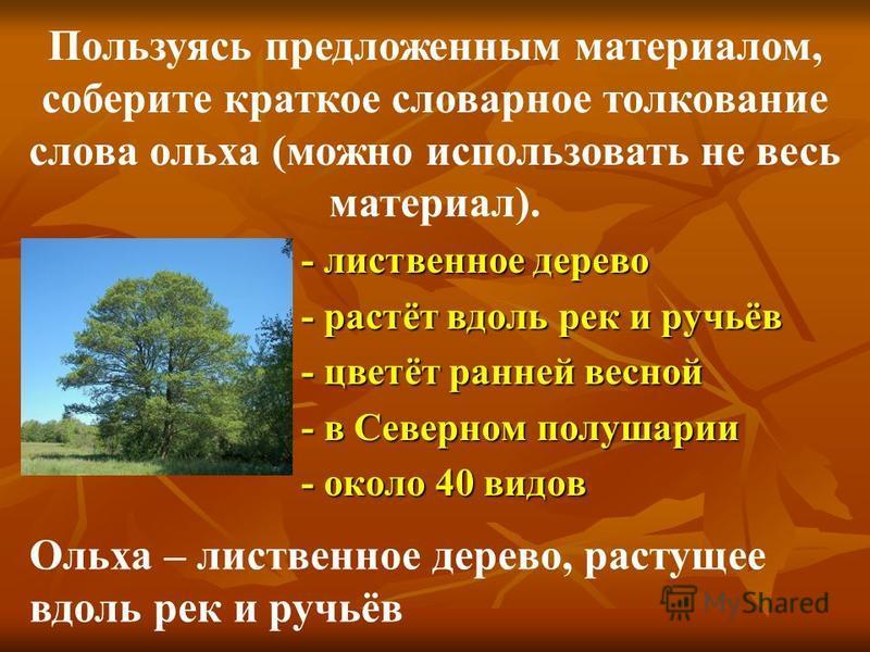 - лиственное дерево - растёт вдоль рек и ручьёв - цветёт ранней весной - в Северном полушарии - около 40 видов Пользуясь предложенным материалом, соберите краткое словарное толкование слова ольха (можно использовать не весь материал). Ольха – листвен