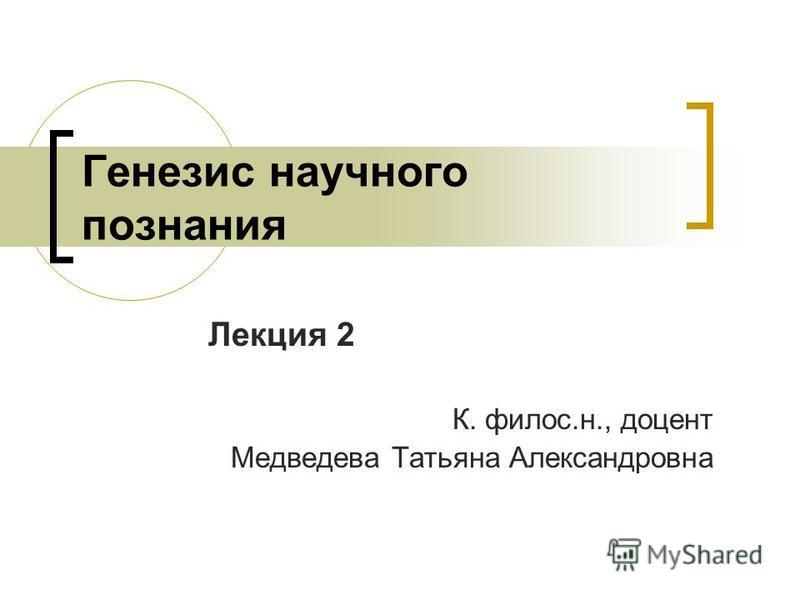 Генезис научного познания Лекция 2 К. филос.н., доцент Медведева Татьяна Александровна