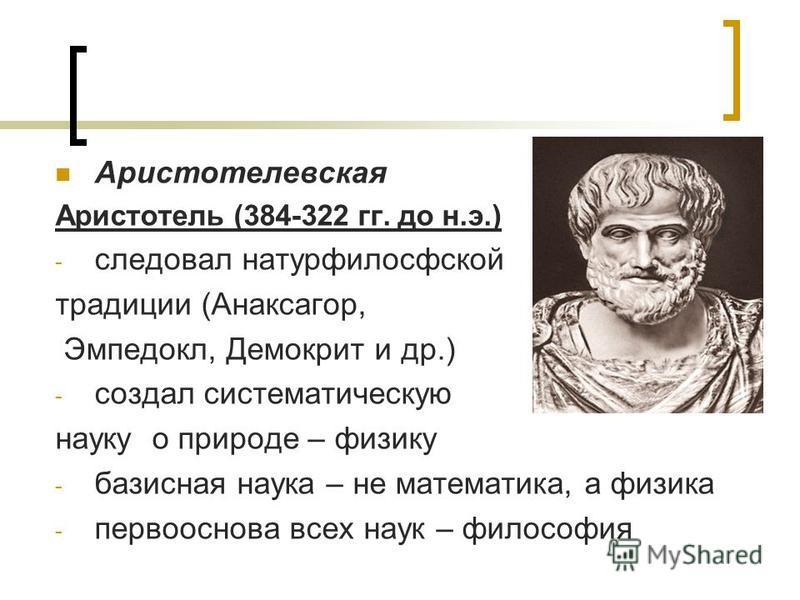 Аристотелевская Аристотель (384-322 гг. до н.э.) - следовал натурфилософской традиции (Анаксагор, Эмпедокл, Демокрит и др.) - создал систематическую науку о природе – физику - базисная наука – не математика, а физика - первооснова всех наук – философ