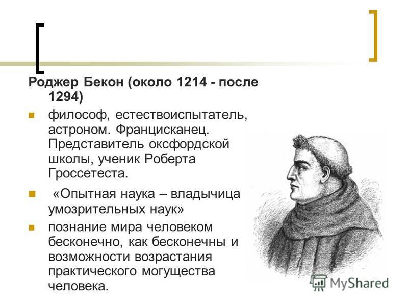 Роджер Бекон (около 1214 - после 1294) философ, естествоиспытатель, астроном. Францисканец. Представитель оксфордской школы, ученик Роберта Гроссетеста. «Опытная наука – владычица умозрительных наук» познание мира человеком бесконечно, как бесконечны