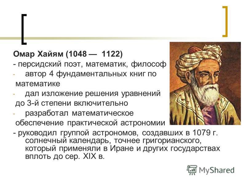 Омар Хайям (1048 1122) - персидский поэт, математик, философ - автор 4 фундаментальных книг по математике - дал изложение решения уравнений до 3-й степени включительно - разработал математическое обеспечение практической астрономии - руководил группо