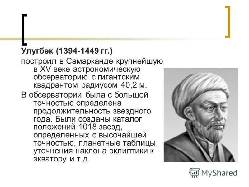 Улугбек (1394-1449 гг.) построил в Самарканде крупнейшую в XV веке астрономическую обсерваторию с гигантским квадрантом радиусом 40,2 м. В обсерватории была с большой точностью определена продолжительность звездного года. Были созданы каталог положен