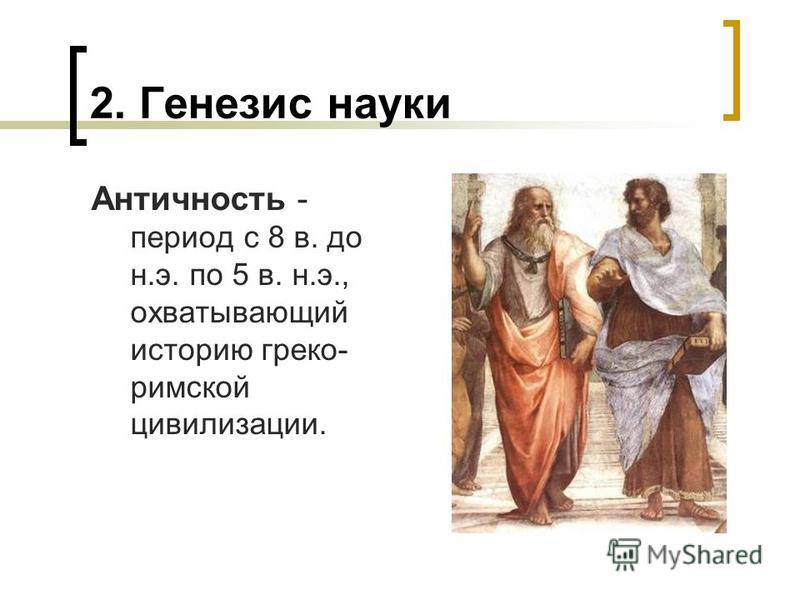 2. Генезис науки Античность - период с 8 в. до н.э. по 5 в. н.э., охватывающий историю греко- римской цивилизации.