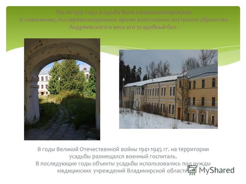 В годы Великой Отечественной войны 1941-1945 гг. на территории усадьбы размещался военный госпиталь. В последующие годы объекты усадьбы использовались под нужды медицинских учреждений Владимирской области. После 1917 года усадьба была национализирова