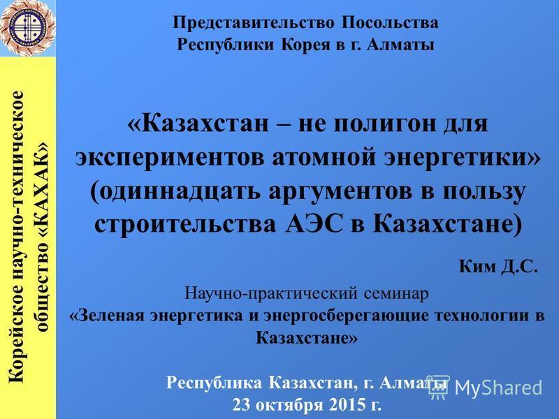 «Казахстан – не полигон для экспериментов атомной энергетики» (одиннадцать аргументов в пользу строительства АЭС в Казахстане) Ким Д.С. Научно-практический семинар «Зеленая энергетика и энергосберегающие технологии в Казахстане» Республика Казахстан,