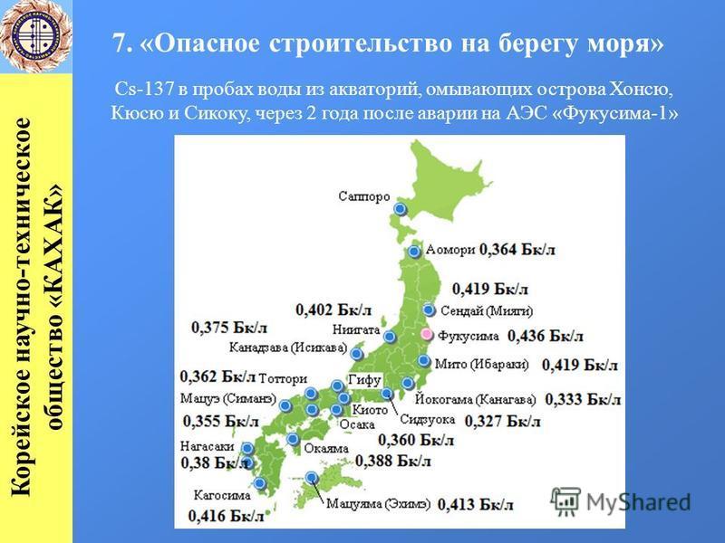 7. «Опасное строительство на берегу моря» Корейское научно-техническое общество «КАХАК» Cs-137 в пробах воды из акваторий, омывающих острова Хонсю, Кюсю и Сикоку, через 2 года после аварии на АЭС «Фукусима-1»