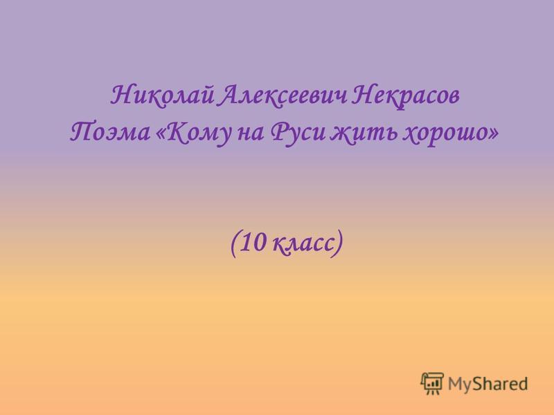 Николай Алексеевич Некрасов Поэма «Кому на Руси жить хорошо» (10 класс)
