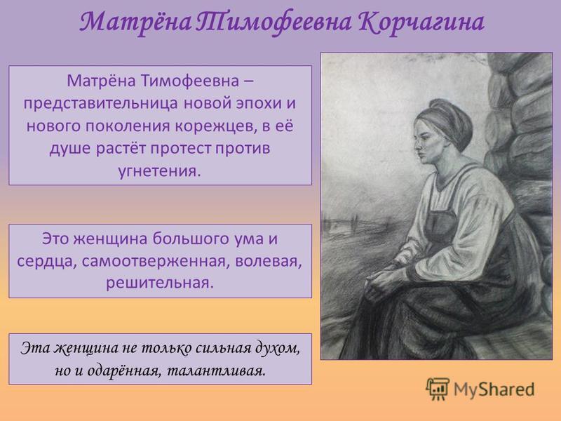 Матрёна Тимофеевна Корчагина Матрёна Тимофеевна – представительница новой эпохи и нового поколения корежцев, в её душе растёт протест против угнетения. Это женщина большого ума и сердца, самоотверженная, волевая, решительная. Эта женщина не только си