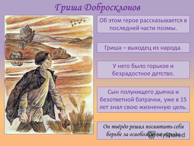 Гриша Добросклонов Об этом герое рассказывается в последней части поэмы. У него было горькое и безрадостное детство. Гриша – выходец из народа. Сын полунищего дьячка и безответной батрачки, уже в 15 лет знал свою жизненную цель. Он твёрдо решил посвя