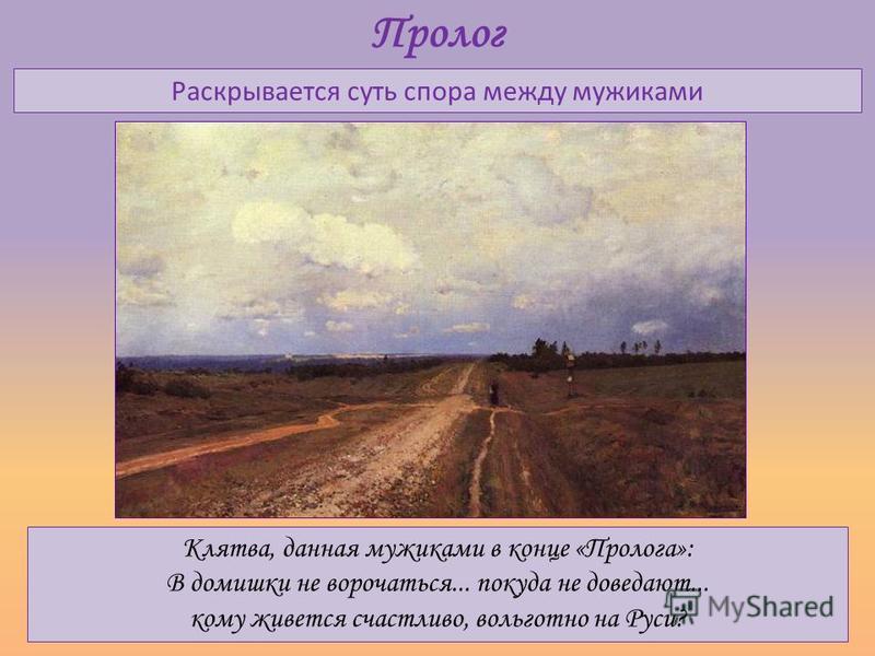 Пролог Раскрывается суть спора между мужиками Клятва, данная мужиками в конце «Пролога»: В домишки не ворочаться... покуда не доведают... кому живется счастливо, вольготно на Руси?