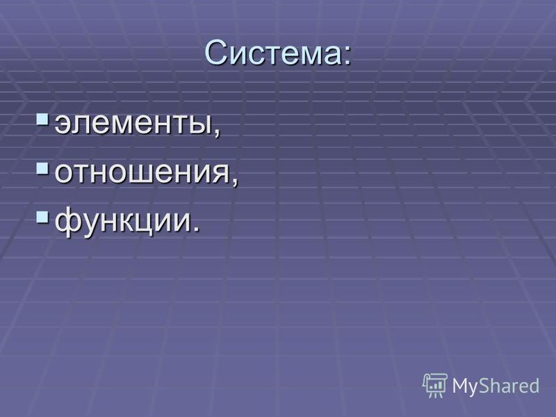 Система: элементы, элементы, отношения, отношения, функции. функции.