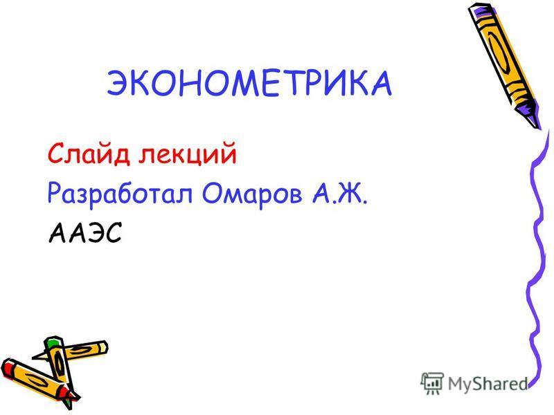 ЭКОНОМЕТРИКА Слайд лекций Разработал Омаров А.Ж. ААЭС